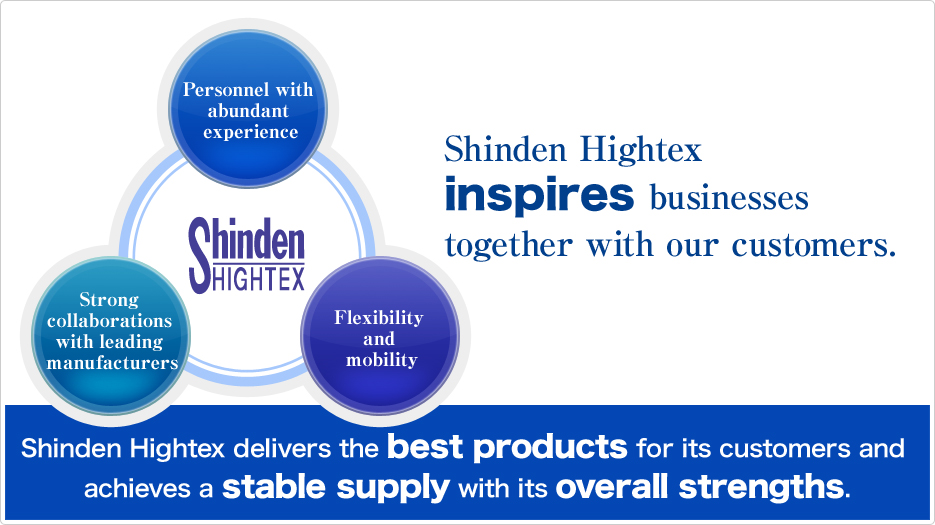 Shinden Hightex inspires businesses together with our customers. (Personnel with abundant experience, Strong collaborations with leading manufacturers, Flexibility and mobility) Shinden Hightex delivers the best products for its customers and achieves a stable supply with its overall strengths.